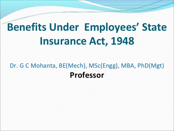 Benefits Under Employees' State      Insurance Act, 1948Dr. G C Mohanta, BE(Mech), MSc(Engg), MBA, PhD(Mgt)               ...