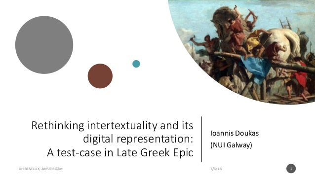 Rethinking intertextuality and its digital representation: A test-case in Late Greek Epic Ioannis Doukas (NUI Galway) 7/6/...