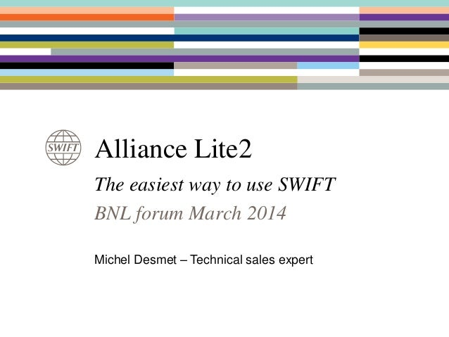Alliance Lite2 The easiest way to use SWIFT BNL forum March 2014 Michel Desmet – Technical sales expert