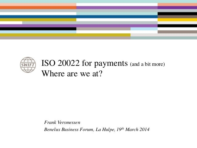 ISO 20022 for payments (and a bit more) Where are we at? Frank Versmessen Benelux Business Forum, La Hulpe, 19th March 2014