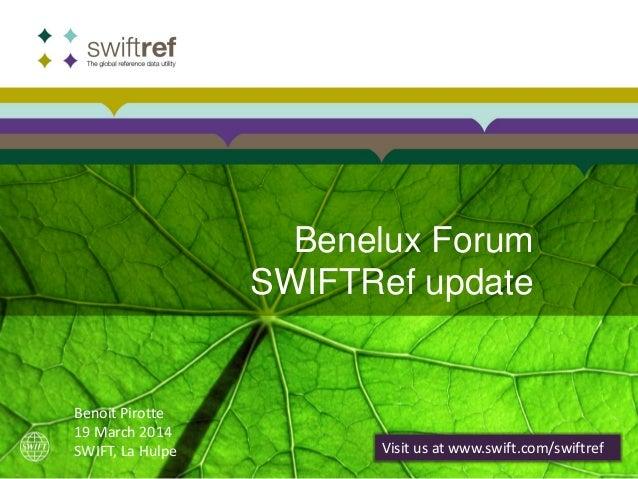 Benelux Forum SWIFTRef update Visit us at www.swift.com/swiftref Benoit Pirotte 19 March 2014 SWIFT, La Hulpe