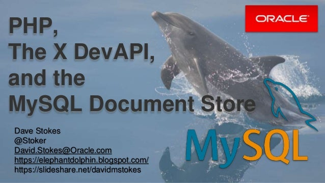 PHP, The X DevAPI, and the MySQL Document Store Dave Stokes @Stoker David.Stokes@Oracle.com https://elephantdolphin.blogsp...