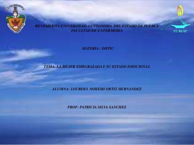 BENEMERITA UNIVERSIDAD AUNTONOMA DEL ESTADO DE PUEBLAFACULTAD DE ENFERMERIAMATERIA : DHTICTEMA: LA MUJER EMBARAZADA Y SU E...