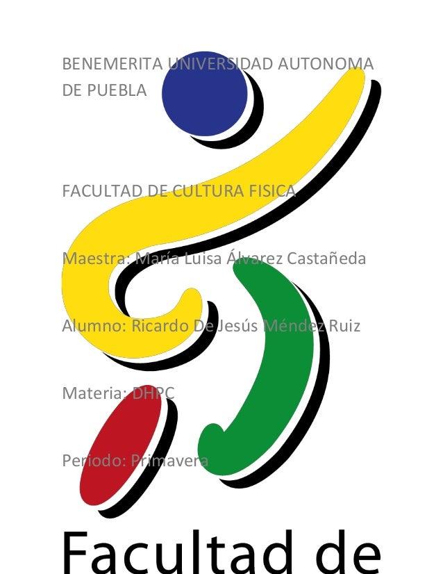 BENEMERITA UNIVERSIDAD AUTONOMADE PUEBLAFACULTAD DE CULTURA FISICAMaestra: María Luisa Álvarez CastañedaAlumno: Ricardo De...