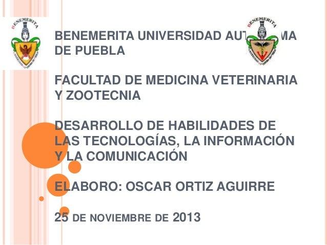 BENEMERITA UNIVERSIDAD AUTONOMA DE PUEBLA  FACULTAD DE MEDICINA VETERINARIA Y ZOOTECNIA DESARROLLO DE HABILIDADES DE LAS T...