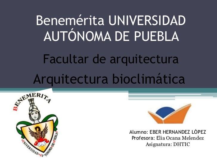 Benemérita UNIVERSIDAD AUTÓNOMA DE PUEBLA Facultar de arquitecturaArquitectura bioclimática                Alumno: EBER HE...