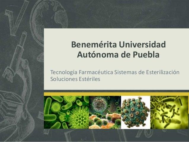 Benemérita Universidad Autónoma de Puebla Tecnología Farmacéutica Sistemas de Esterilización Soluciones Estériles
