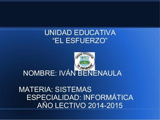 """UNIDAD EDUCATIVA """"EL ESFUERZO"""" NOMBRE: IVÁN BENENAULA MATERIA: SISTEMAS ESPECIALIDAD: INFORMÁTICA AÑO LECTIVO 2014-2015"""