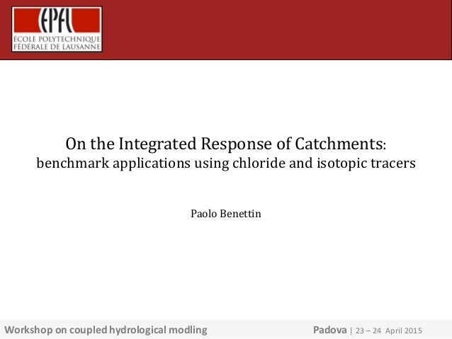 On the Integrated Response of Catchments: benchmark applications using chloride and isotopic tracers Paolo Benettin Worksh...