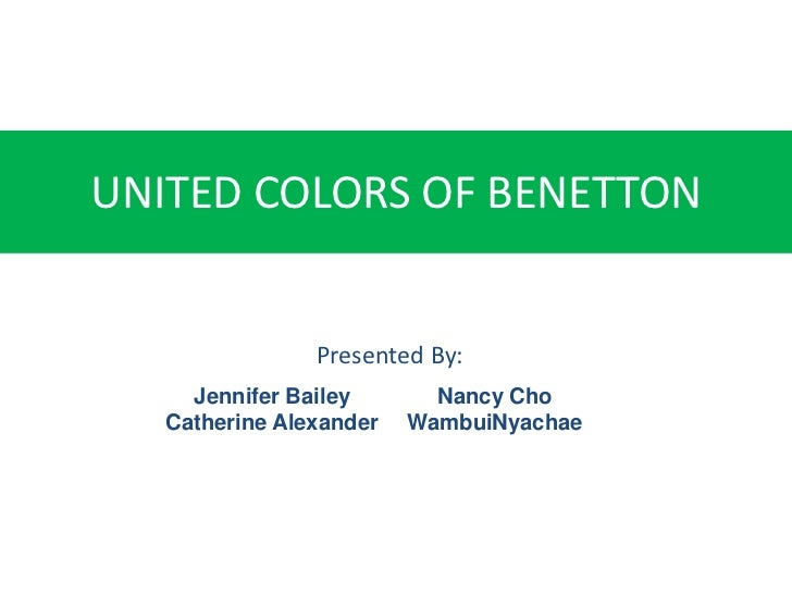 UNITED COLORS OF BENETTON                Presented By:     Jennifer Bailey       Nancy Cho   Catherine Alexander   WambuiN...