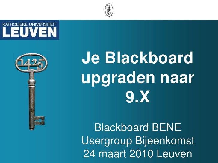 Je Blackboard upgraden naar 9.XBlackboard BENE Usergroup Bijeenkomst 24 maart 2010 Leuven<br />