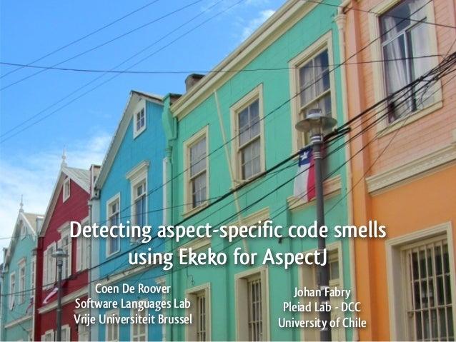 Detecting aspect-specific code smells      using Ekeko for AspectJ     Coen De Roover             Johan FabrySoftware Lang...