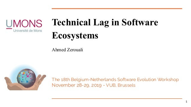 Technical Lag in Software Ecosystems Ahmed Zerouali The 18th Belgium-Netherlands Software Evolution Workshop November 28-2...