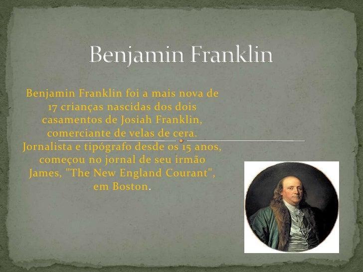 Benjamin Franklin<br />Benjamin Franklin foi a mais nova de 17 crianças nascidas dos dois casamentos de Josiah Franklin, c...