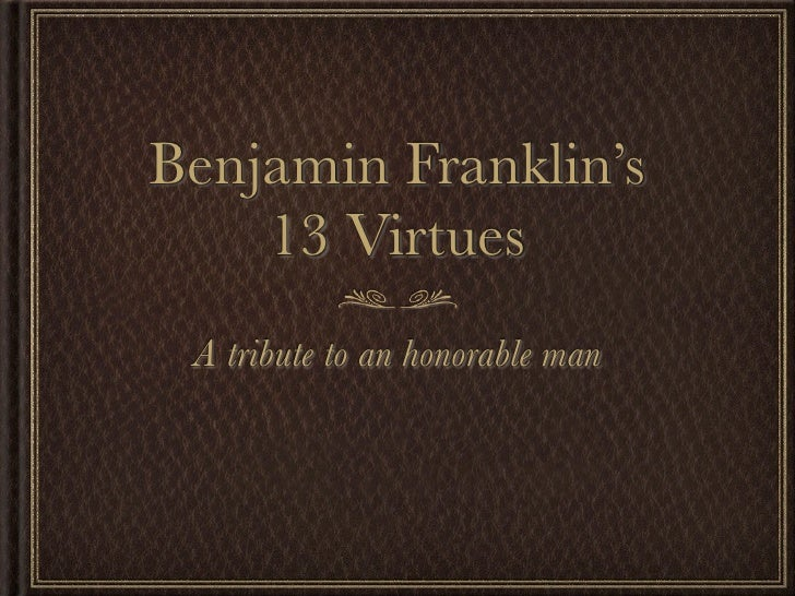 benjamin franklin 13 virtues Ben franklin is an excellent example of a man who defined his virtues and values and aspired to live by them ben's story to help us understand what matters most we should consider the story of benjamin franklin.