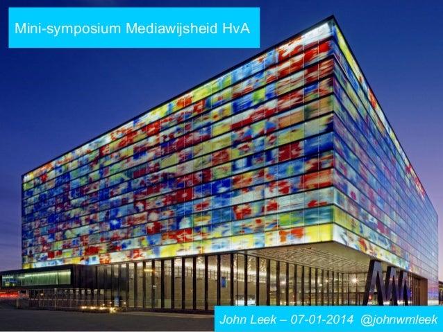 Mini-symposium Mediawijsheid HvA  John Leek – 07-01-2014 @johnwmleek