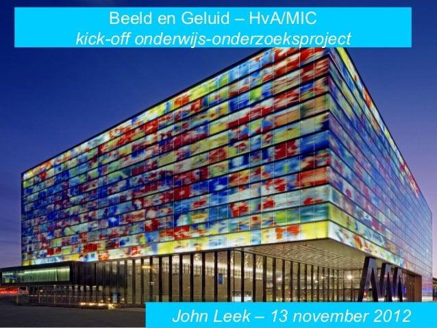 Beeld en Geluid – HvA/MICkick-off onderwijs-onderzoeksproject            John Leek – 13 november 2012