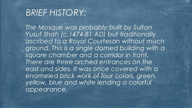 BRIEF HISTORY: The Mosque was probably built by Sultan Yusuf Shah (c.1474-81 AD) but traditionally ascribed to a Royal Cou...
