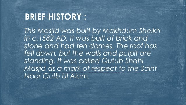 BRIEF HISTORY : This Masjid was built by Makhdum Sheikh in c.1582 AD. It was built of brick and stone and had ten domes. T...