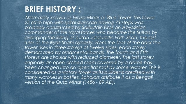 BRIEF HISTORY : Alternately known as Firoza Minar or 'Blue Tower' this tower 25.60 m high with spiral staircase having 73 ...