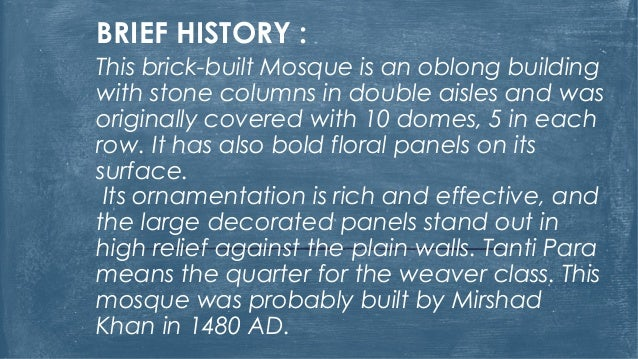 BRIEF HISTORY : This brick-built Mosque is an oblong building with stone columns in double aisles and was originally cover...