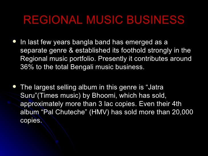 REGIONAL MUSIC BUSINESS <ul><li>In last few years bangla band has emerged as a separate genre & established its foothold s...