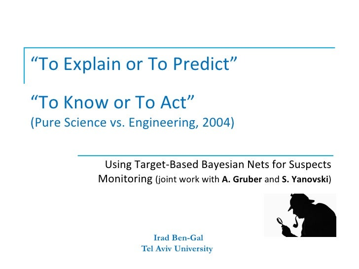 """""""To Explain or To Predict""""""""To Know or To Act""""(Pure Science vs. Engineering, 2004)            Using Target-Based Bayesian N..."""