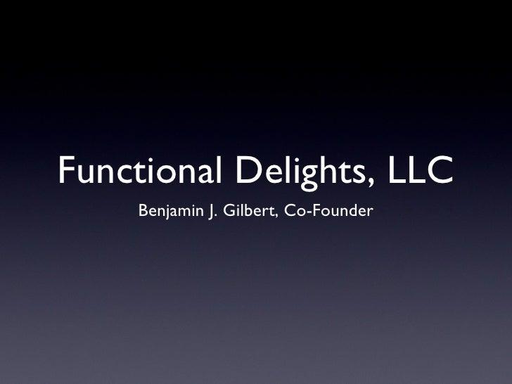 Functional Delights, LLC <ul><li>Benjamin J. Gilbert, Co-Founder </li></ul>
