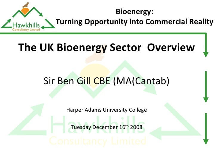 Bioenergy:       Turning Opportunity into Commercial Reality   The UK Bioenergy Sector Overview      Sir Ben Gill CBE (MA(...