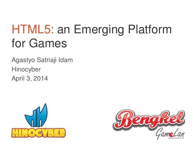 HTML5: an Emerging Platform for Games Agastyo Satriaji Idam Hinocyber April 3, 2014 1