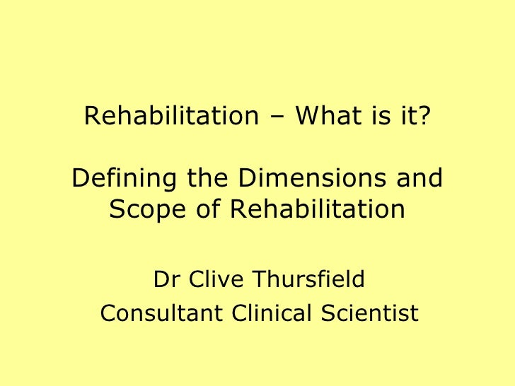 Rehabilitation – What is it? Defining the Dimensions and Scope of Rehabilitation Dr Clive Thursfield Consultant Clinical S...