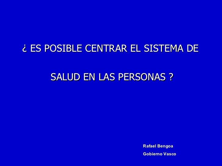¿ ES POSIBLE CENTRAR EL SISTEMA DE  SALUD EN LAS PERSONAS ? Rafael Bengoa Gobierno Vasco