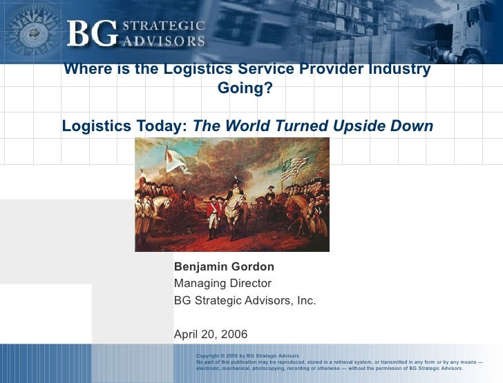 Where is the Logistics Service Provider Industry Going?  Logistics Today:  The World Turned Upside Down Benjamin Gordon Ma...
