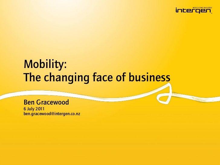 Mobility:The changing face of businessBen Gracewood6 July 2011ben.gracewood@intergen.co.nz