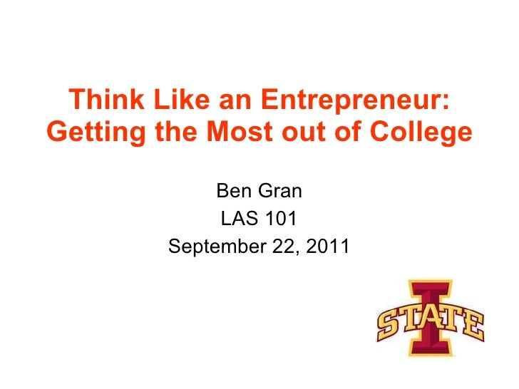 Think Like an Entrepreneur: Getting the Most out of College Ben Gran LAS 101 September 22, 2011