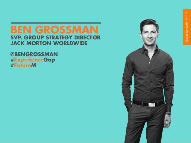 SVP, GROUP STRATEGY DIRECTOR JACK MORTON WORLDWIDE @BENGROSSMAN #ExperienceGap #FutureM BEN GROSSMAN