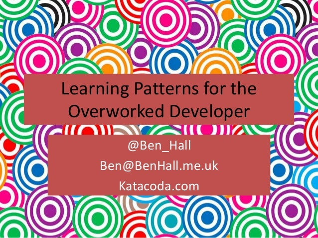 Learning Patterns for the Overworked Developer @Ben_Hall Ben@BenHall.me.uk Katacoda.com
