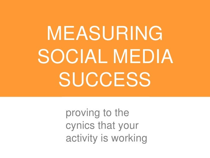 MEASURINGSOCIAL MEDIA  SUCCESS  proving to the  cynics that your  activity is working