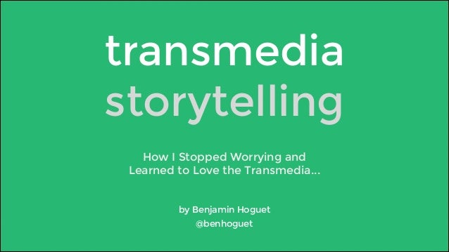 transmedia  storytelling  How I Stopped Worrying and  Learned to Love the Transmedia...  by Benjamin Hoguet  @benhoguet