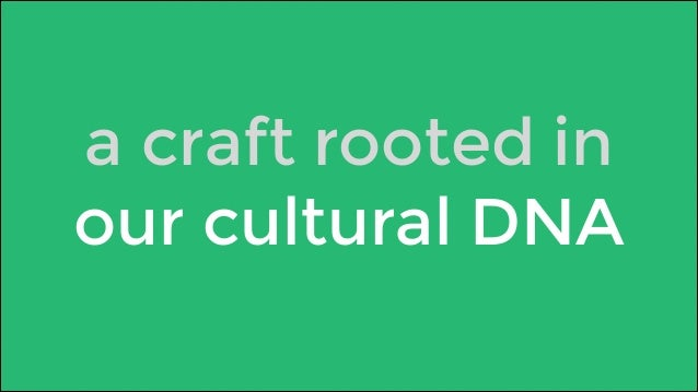 a craft rooted in  our cultural DNA
