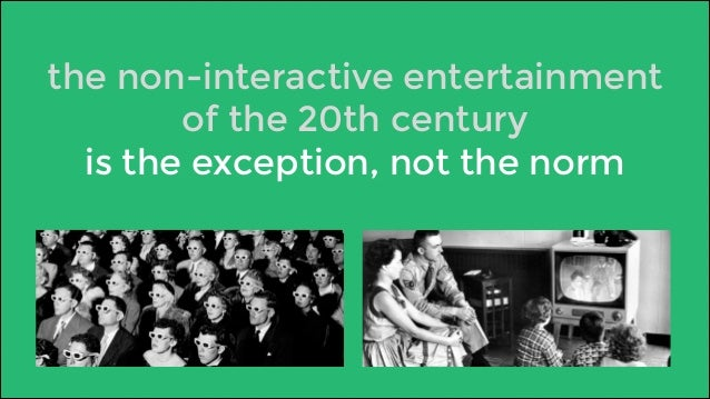 the non-interactive entertainment  of the 20th century  is the exception, not the norm