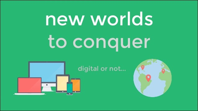 new worlds  to conquer  digital or not...
