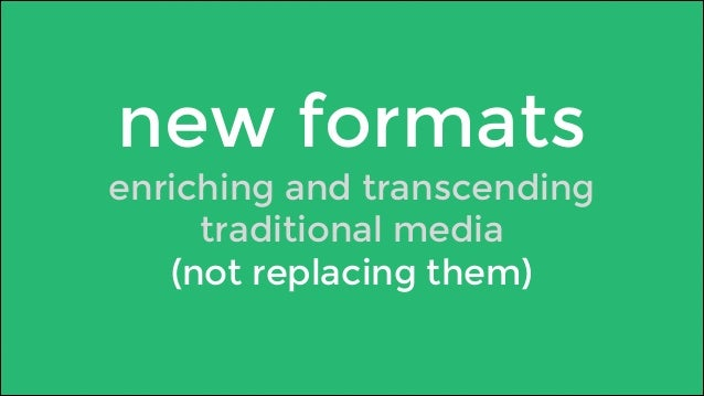 new formats  enriching and transcending  traditional media  (not replacing them)