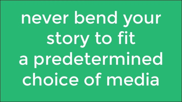 never bend your  story to fit  a predetermined  choice of media