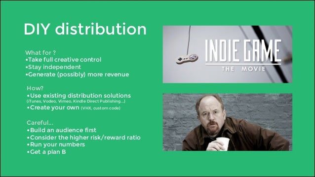DIY distribution  What for ?  •Take full creative control  •Stay independent  •Generate (possibly) more revenue  How?  •Us...