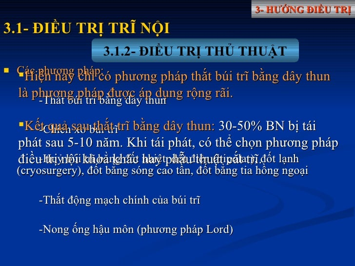 <ul><li>Các phương pháp: </li></ul><ul><li>-Thắt búi trĩ bằng dây thun </li></ul><ul><li>-Chích xơ búi trĩ  </li></ul><ul>...