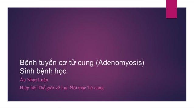 Bệnh tuyến cơ tử cung (Adenomyosis) Sinh bệnh học Âu Nhựt Luân Hiệp hội Thế giới về Lạc Nội mạc Tử cung