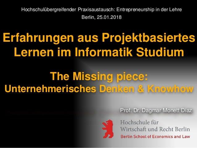 Erfahrungen aus Projektbasiertes Lernen im Informatik Studium The Missing piece: Unternehmerisches Denken & Knowhow Prof. ...