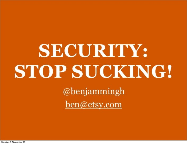 SECURITY: STOP SUCKING! @benjammingh ben@etsy.com  Sunday, 3 November 13