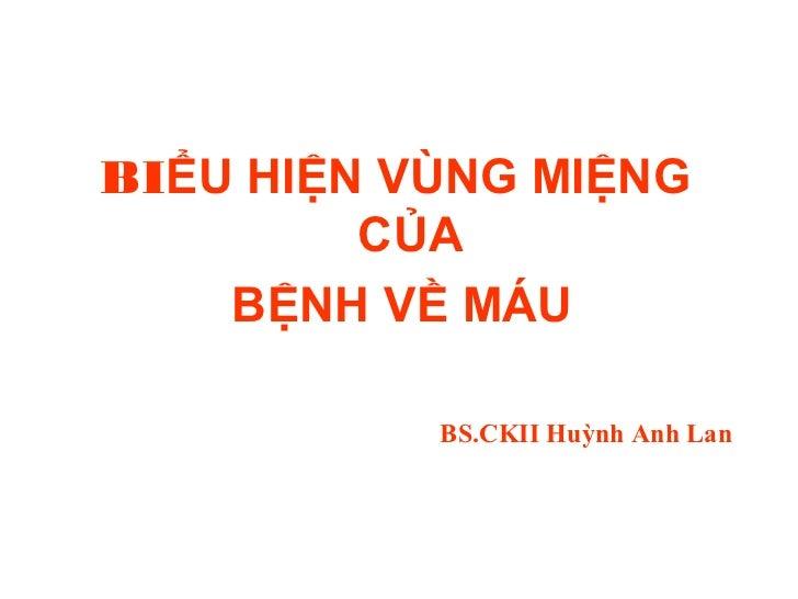 BIỂU HIỆN VÙNG MIỆNG         CỦA    BỆNH VỀ MÁU           BS.CKII Huỳnh Anh Lan